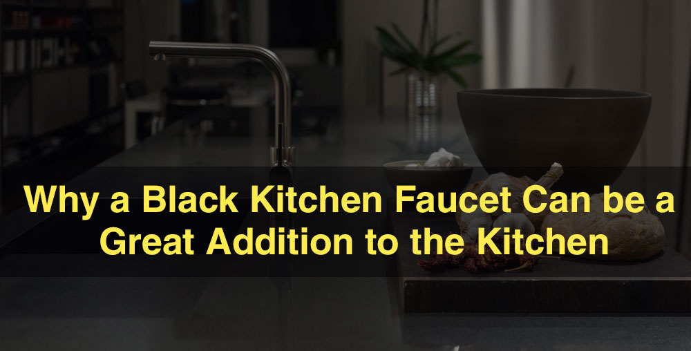 Why a Black Kitchen Faucet Can be a Great Addition to the Kitchen